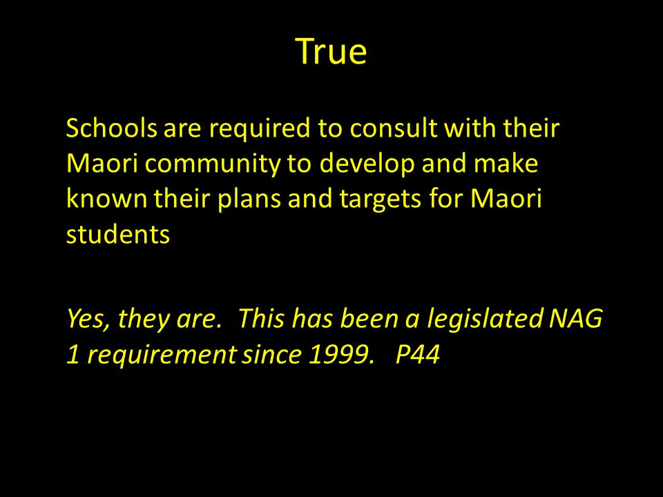 True Schools are required to consult with their Maori community to develop and make known their plans and targets for Maori students Yes, they are.