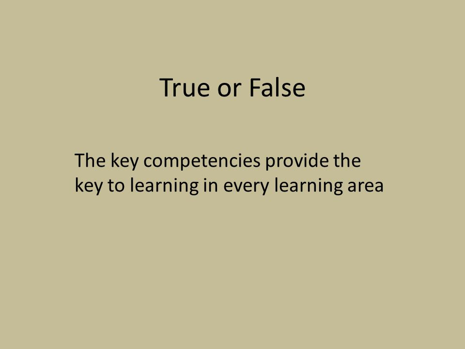 True or False The key competencies provide the key to learning in every learning area