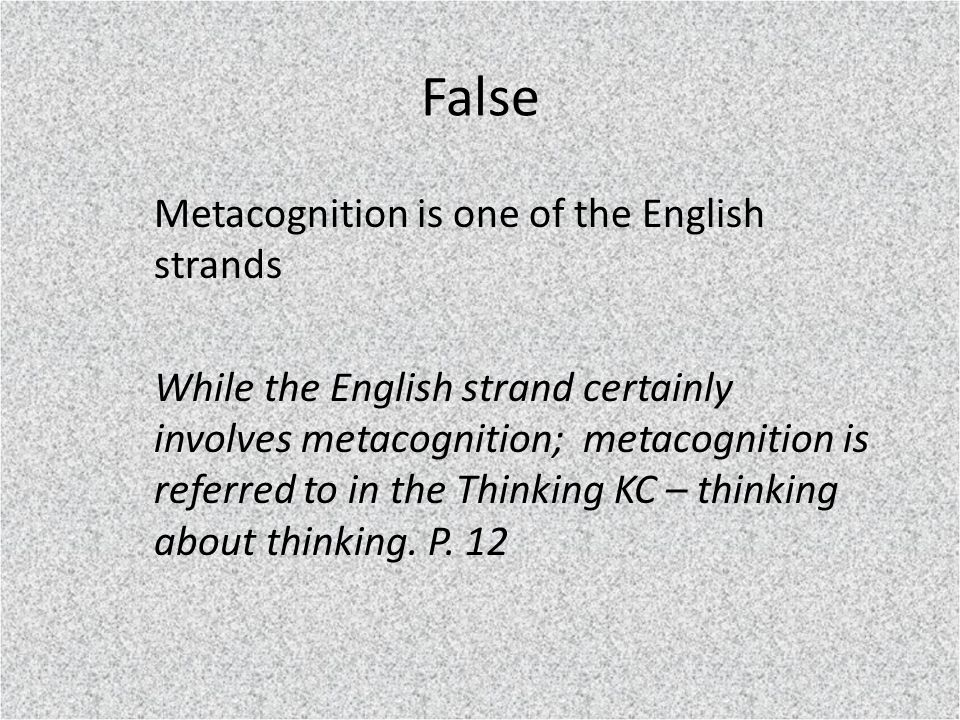 False Metacognition is one of the English strands While the English strand certainly involves metacognition; metacognition is referred to in the Thinking KC – thinking about thinking.