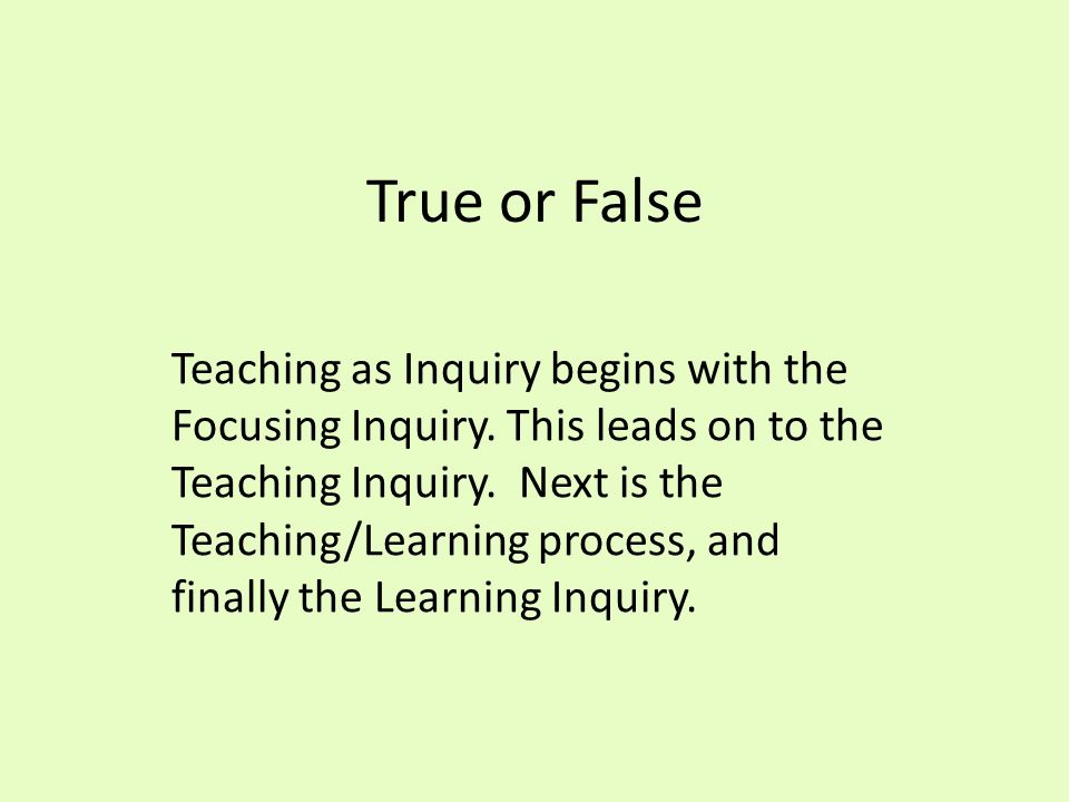 True or False Teaching as Inquiry begins with the Focusing Inquiry.