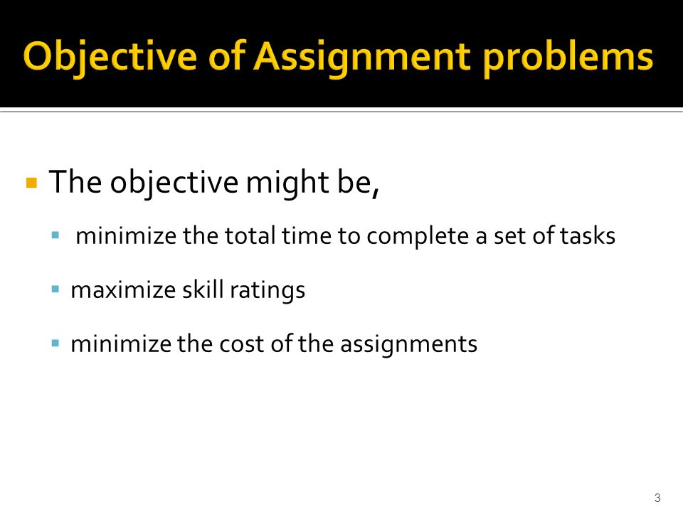 The objective might be, minimize the total time to complete a set of tasks maximize skill ratings minimize the cost of the assignments 3