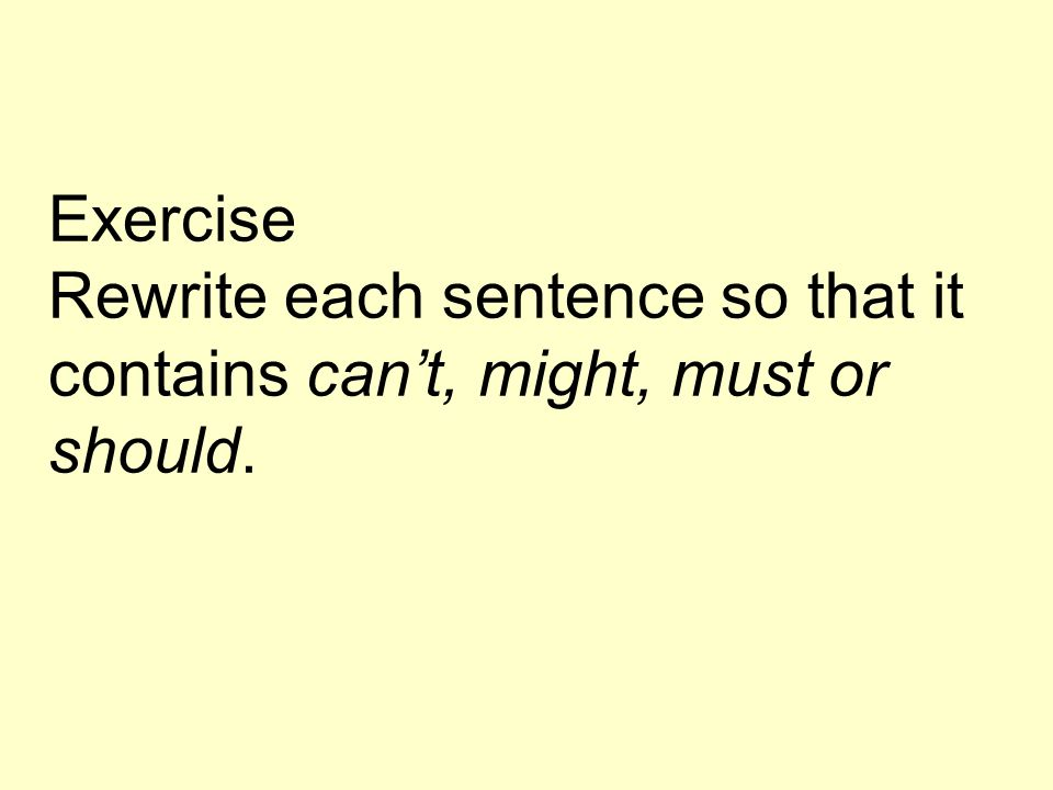 Exercise Rewrite each sentence so that it contains cant, might, must or should.