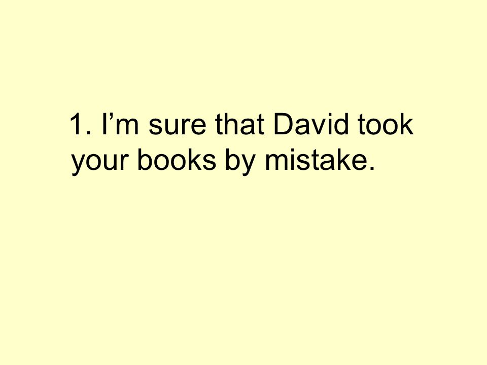 1. Im sure that David took your books by mistake.