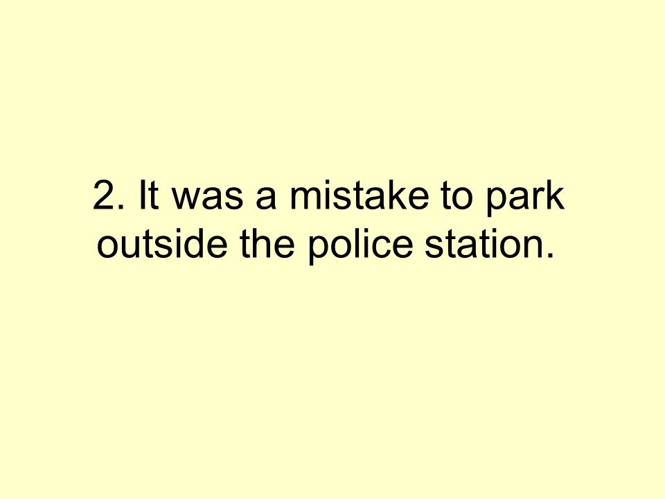 2. It was a mistake to park outside the police station.