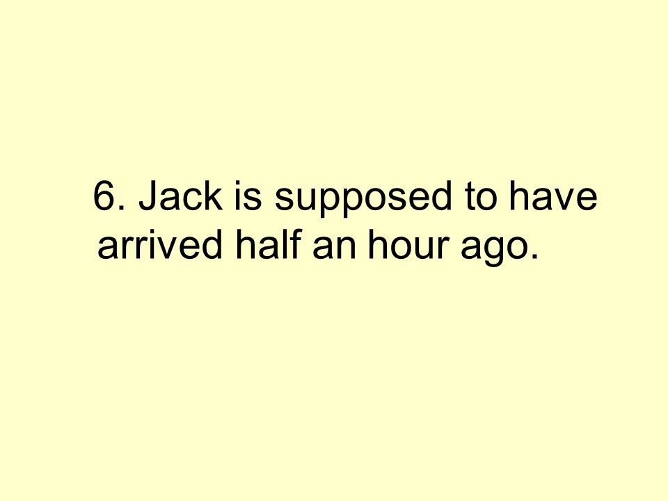 6. Jack is supposed to have arrived half an hour ago.