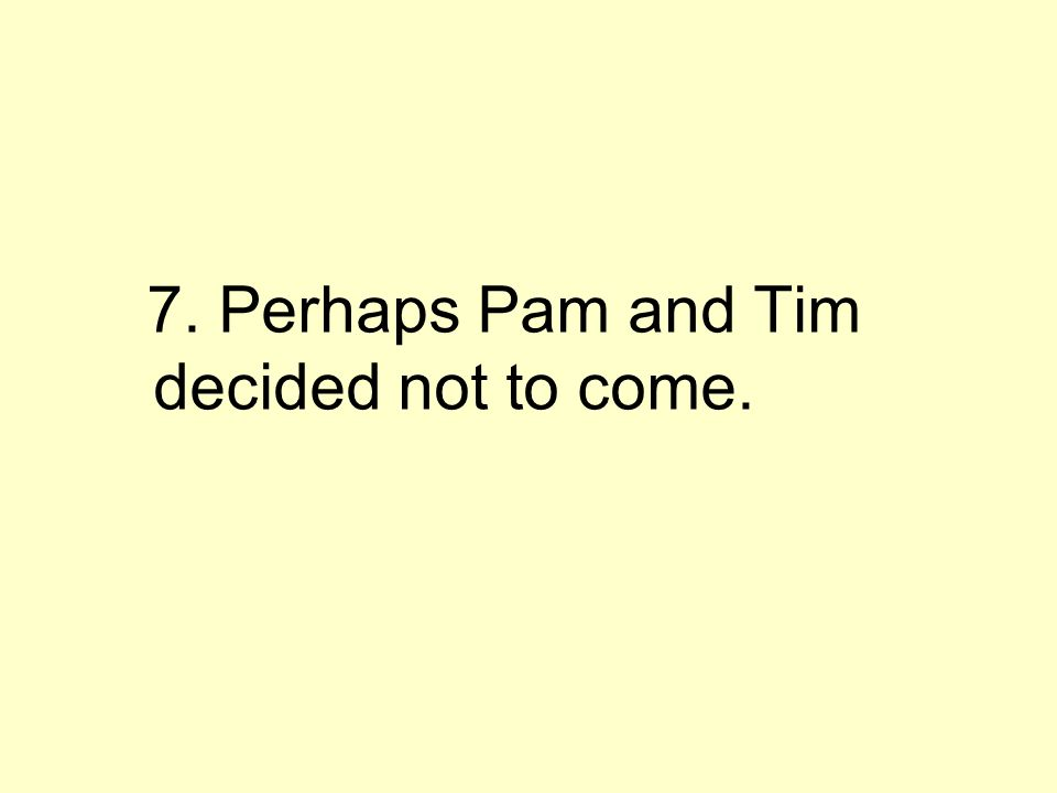 7. Perhaps Pam and Tim decided not to come.