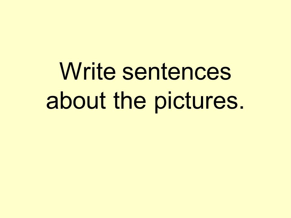 Write sentences about the pictures.