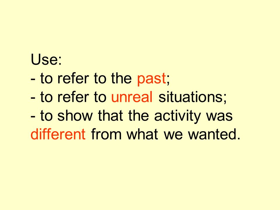 Use: - to refer to the past; - to refer to unreal situations; - to show that the activity was different from what we wanted.