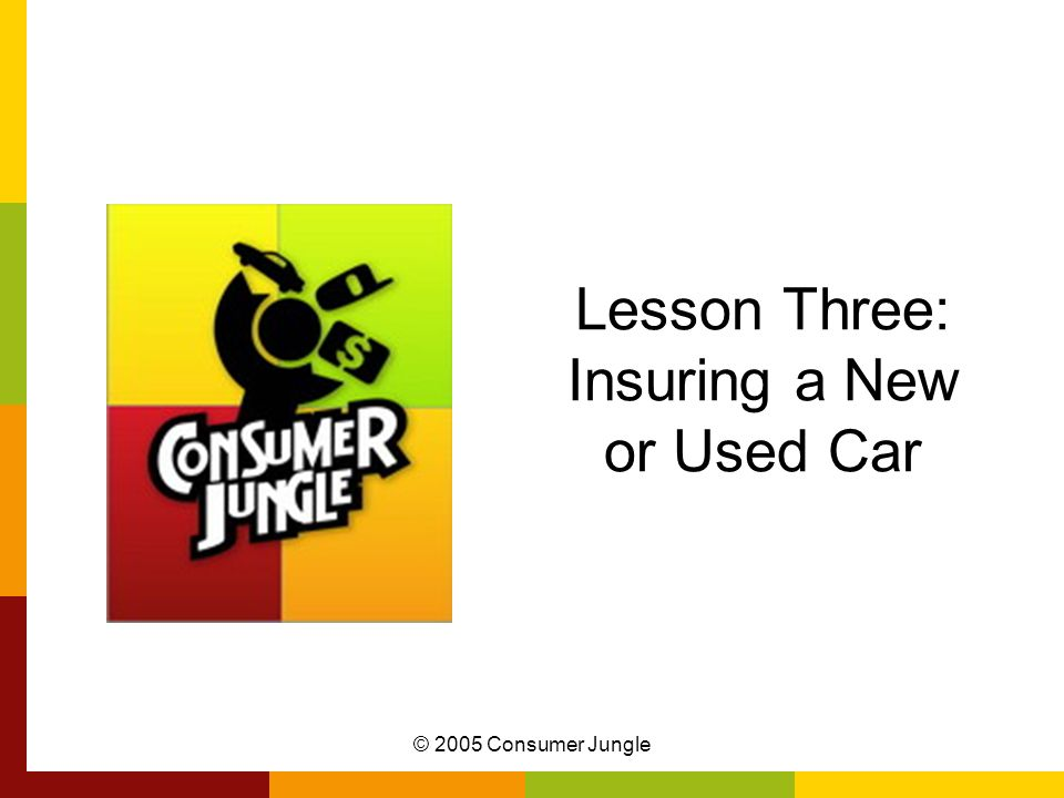 © 2005 Consumer Jungle Lesson Three: Insuring a New or Used Car