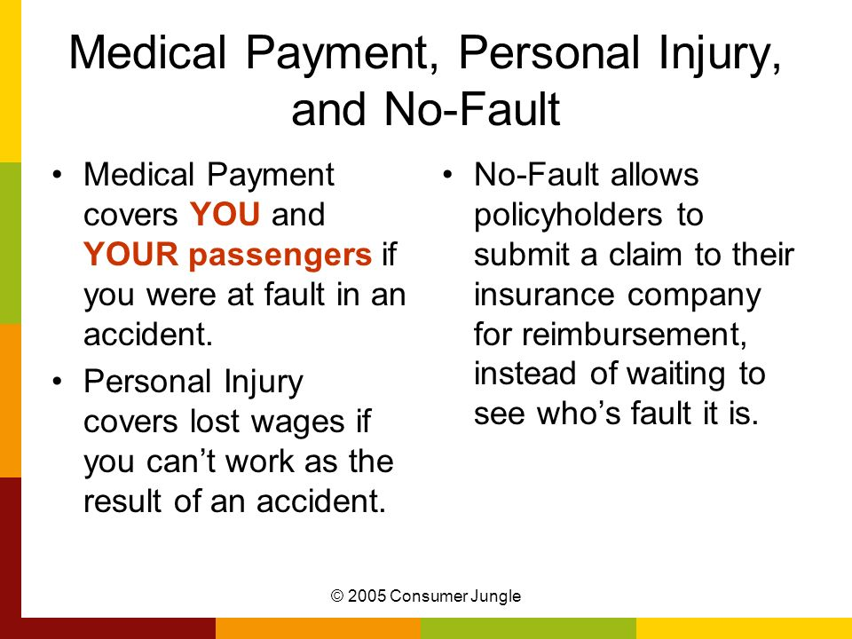 © 2005 Consumer Jungle Medical Payment, Personal Injury, and No-Fault Medical Payment covers YOU and YOUR passengers if you were at fault in an accident.
