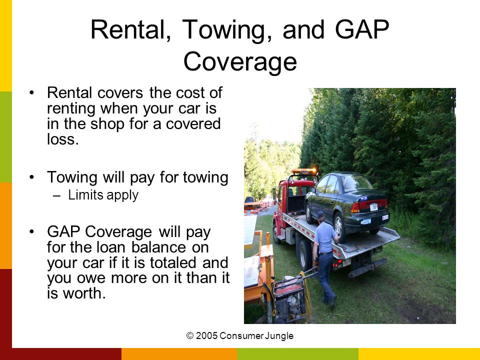 © 2005 Consumer Jungle Rental, Towing, and GAP Coverage Rental covers the cost of renting when your car is in the shop for a covered loss.
