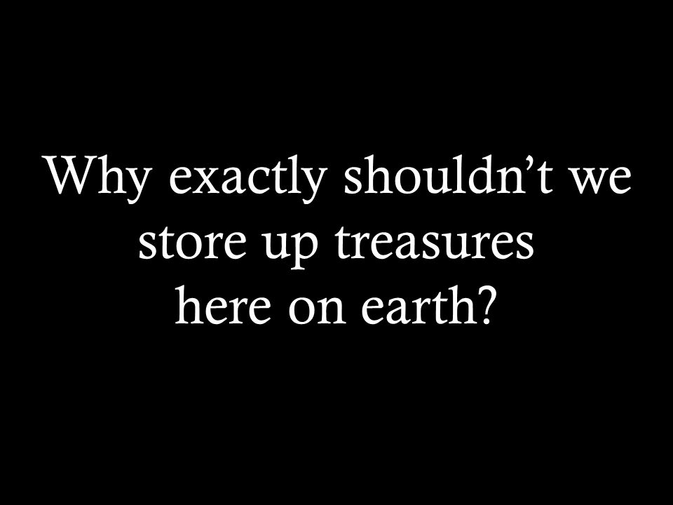 Why exactly shouldnt we store up treasures here on earth