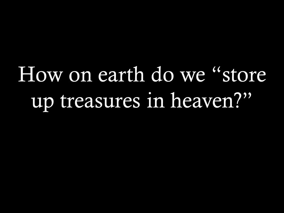 How on earth do we store up treasures in heaven