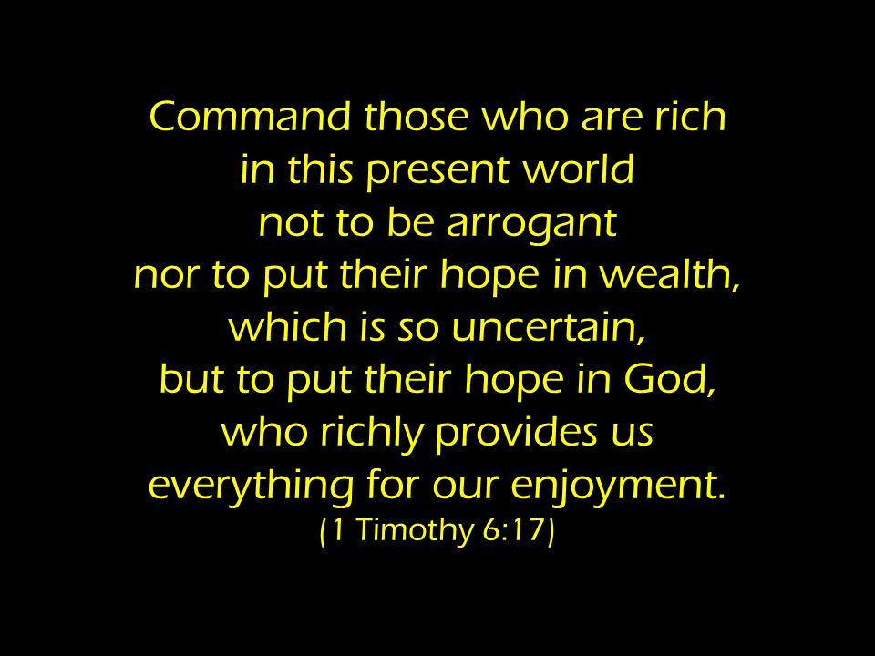 Command those who are rich in this present world not to be arrogant nor to put their hope in wealth, which is so uncertain, but to put their hope in God, who richly provides us everything for our enjoyment.