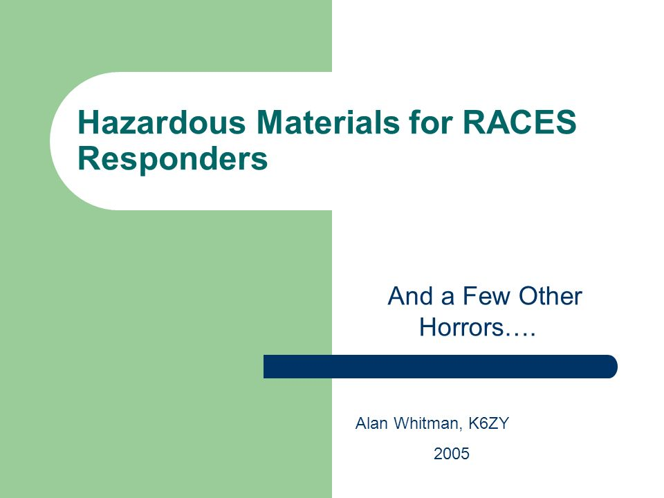 Hazardous Materials for RACES Responders And a Few Other Horrors…. Alan Whitman, K6ZY 2005