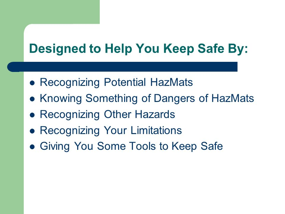 Designed to Help You Keep Safe By: Recognizing Potential HazMats Knowing Something of Dangers of HazMats Recognizing Other Hazards Recognizing Your Limitations Giving You Some Tools to Keep Safe