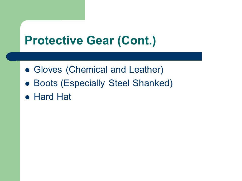 Protective Gear (Cont.) Gloves (Chemical and Leather) Boots (Especially Steel Shanked) Hard Hat