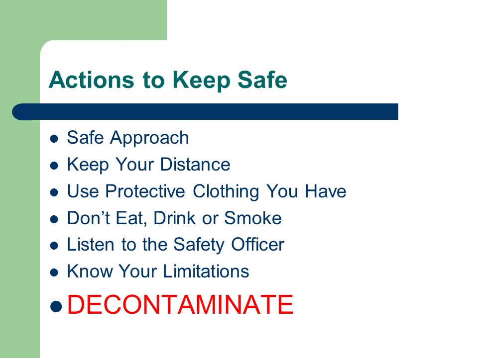 Actions to Keep Safe Safe Approach Keep Your Distance Use Protective Clothing You Have Dont Eat, Drink or Smoke Listen to the Safety Officer Know Your Limitations DECONTAMINATE