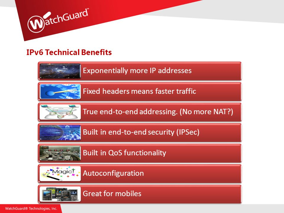IPv6 Technical Benefits Exponentially more IP addresses Fixed headers means faster traffic True end-to-end addressing.