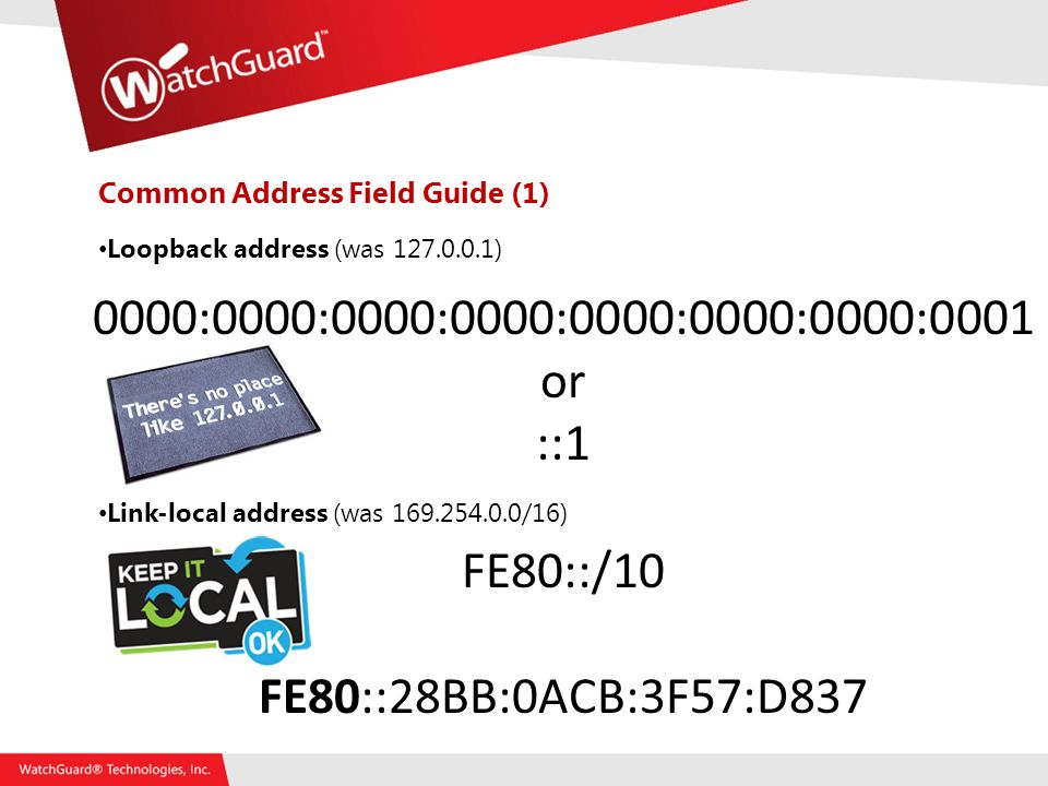 Common Address Field Guide (1) Loopback address (was ) Link-local address (was /16) 0000:0000:0000:0000:0000:0000:0000:0001 or ::1 FE80::/10 FE80::28BB:0ACB:3F57:D837