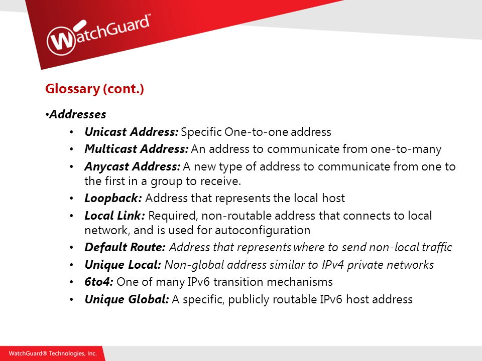 Glossary (cont.) Addresses Unicast Address: Specific One-to-one address Multicast Address: An address to communicate from one-to-many Anycast Address: A new type of address to communicate from one to the first in a group to receive.