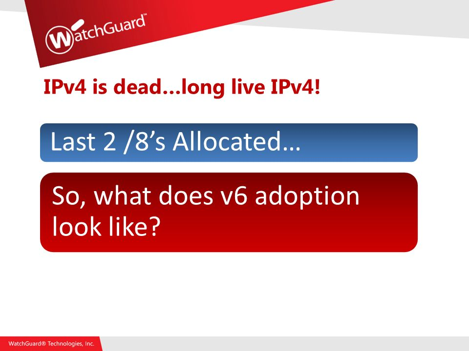 IPv4 is dead…long live IPv4! Last 2 /8s Allocated… So, what does v6 adoption look like