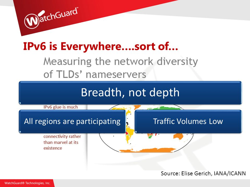 IPv6 is Everywhere….sort of… Breadth, not depth All regions are participatingTraffic Volumes Low Source: Elise Gerich, IANA/ICANN
