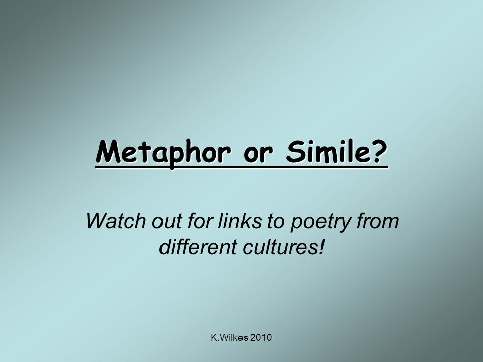 K.Wilkes 2010 Metaphor or Simile Watch out for links to poetry from different cultures!