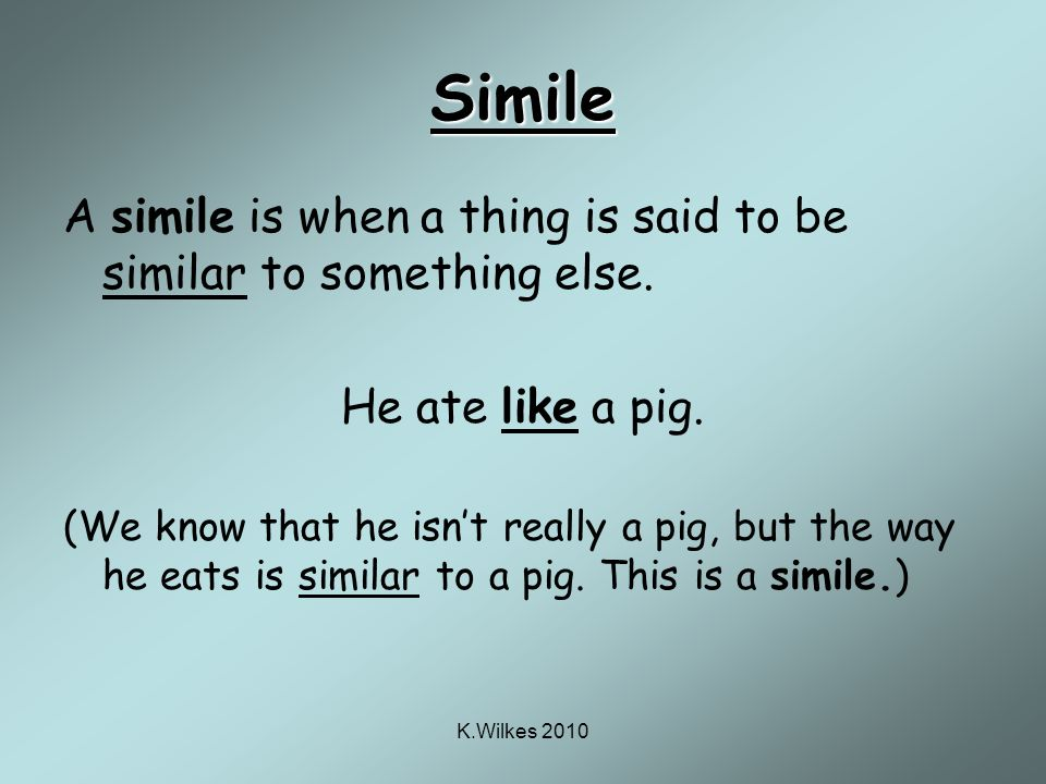 K.Wilkes 2010 Simile A simile is when a thing is said to be similar to something else.