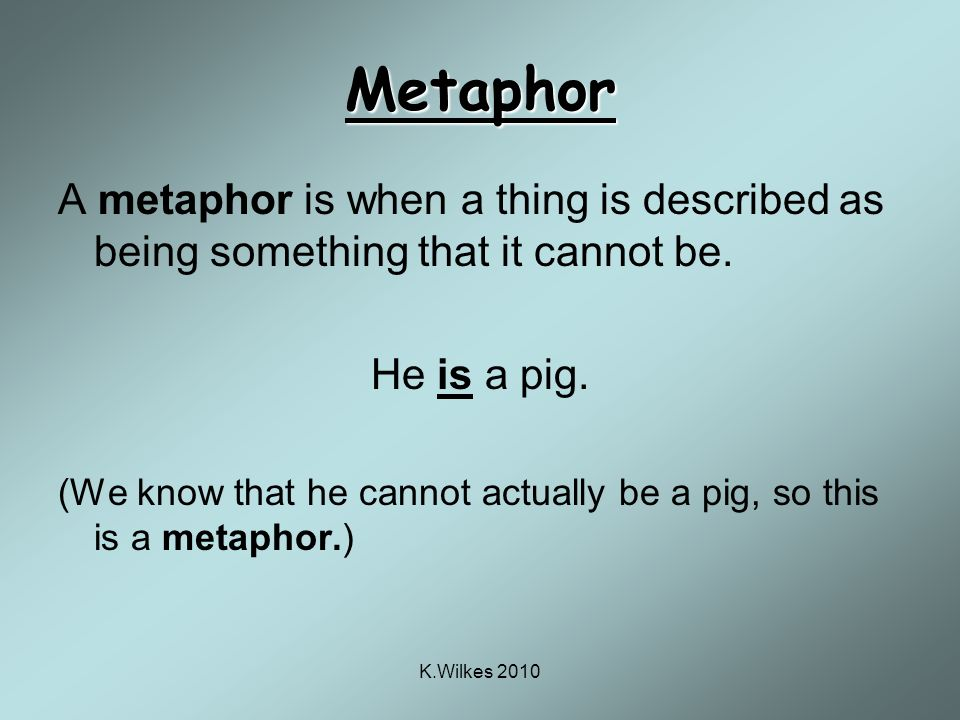 K.Wilkes 2010 Metaphor A metaphor is when a thing is described as being something that it cannot be.
