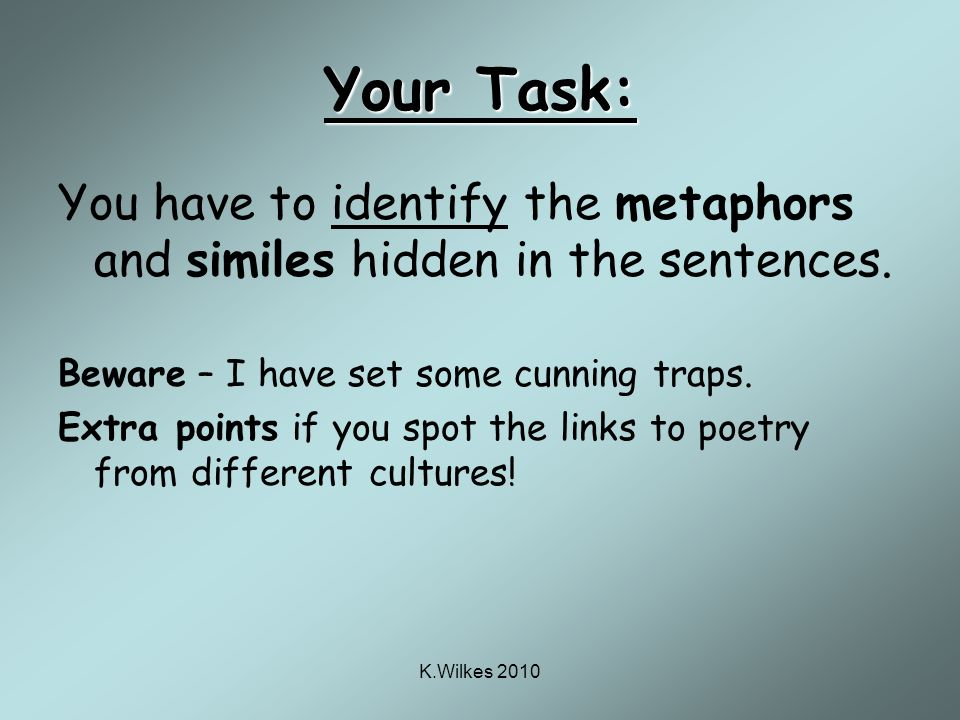 K.Wilkes 2010 Your Task: You have to identify the metaphors and similes hidden in the sentences.