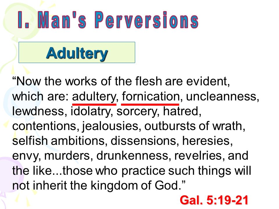 Adultery Now the works of the flesh are evident, which are: adultery, fornication, uncleanness, lewdness, idolatry, sorcery, hatred, contentions, jealousies, outbursts of wrath, selfish ambitions, dissensions, heresies, envy, murders, drunkenness, revelries, and the like...those who practice such things will not inherit the kingdom of God.