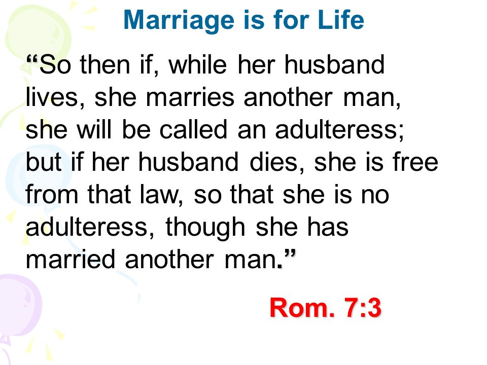 .So then if, while her husband lives, she marries another man, she will be called an adulteress; but if her husband dies, she is free from that law, so that she is no adulteress, though she has married another man.