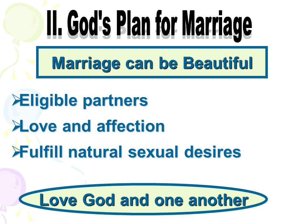 Marriage can be Beautiful Eligible partners Eligible partners Love and affection Love and affection Fulfill natural sexual desires Fulfill natural sexual desires Love God and one another