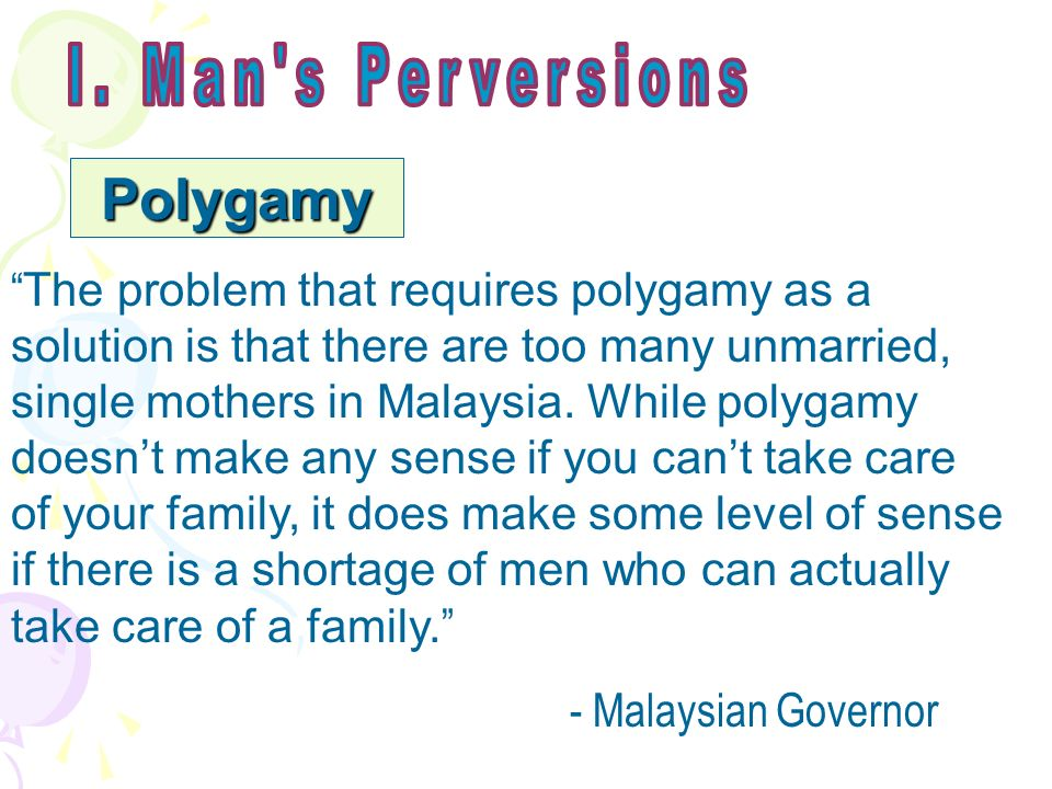 Polygamy The problem that requires polygamy as a solution is that there are too many unmarried, single mothers in Malaysia.