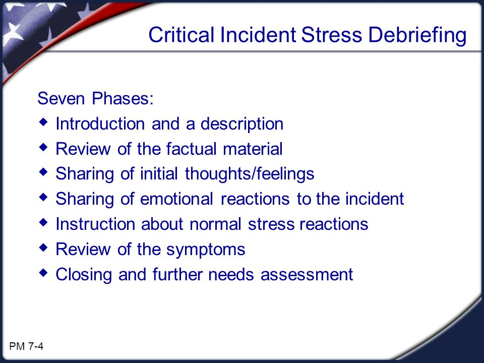 Critical Incident Stress Debriefing Seven Phases: Introduction and a description Review of the factual material Sharing of initial thoughts/feelings Sharing of emotional reactions to the incident Instruction about normal stress reactions Review of the symptoms Closing and further needs assessment PM 7-4