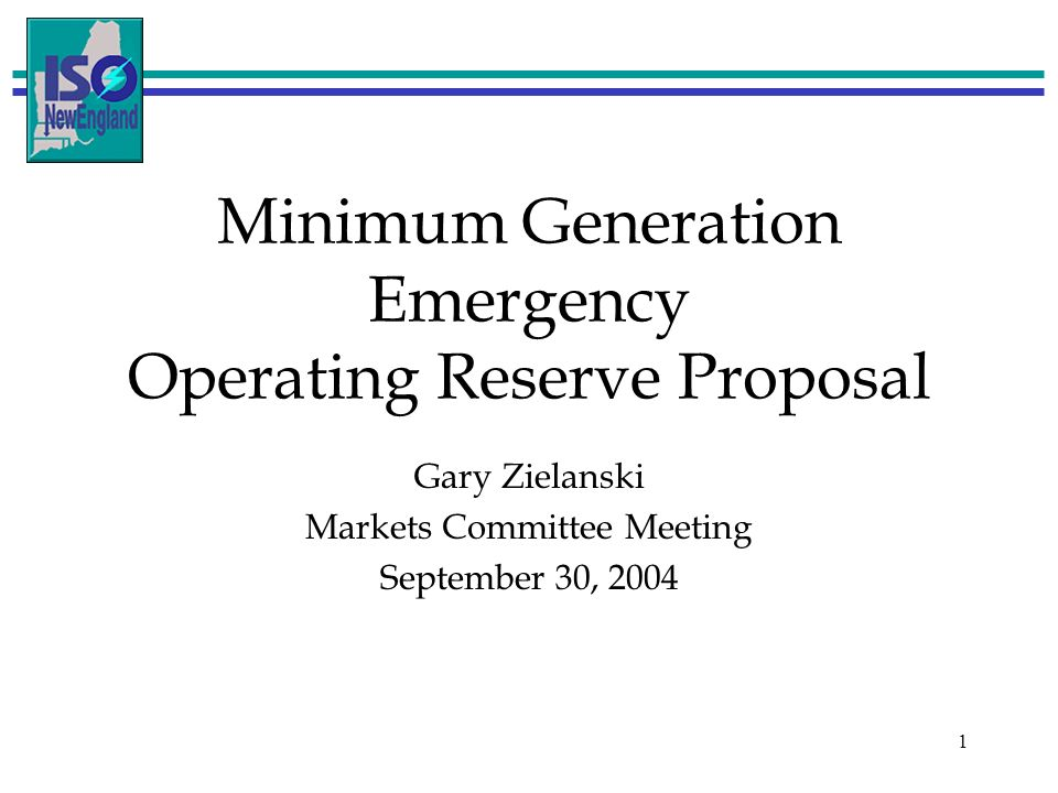 1 Minimum Generation Emergency Operating Reserve Proposal Gary Zielanski Markets Committee Meeting September 30, 2004