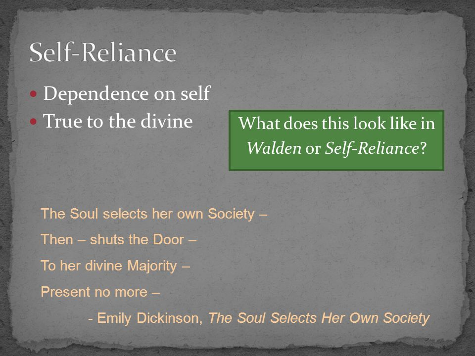 Dependence on self True to the divine The Soul selects her own Society – Then – shuts the Door – To her divine Majority – Present no more – - Emily Dickinson, The Soul Selects Her Own Society What does this look like in Walden or Self-Reliance