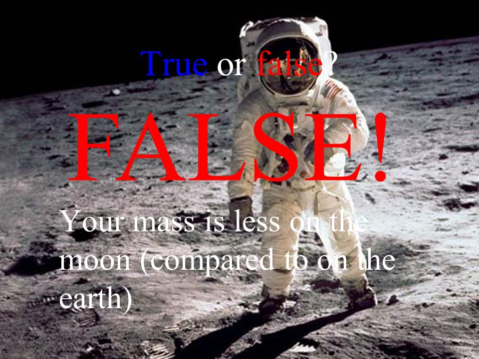 True or false Your mass is less on the moon (compared to on the earth) FALSE!