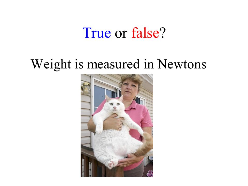True or false Weight is measured in Newtons