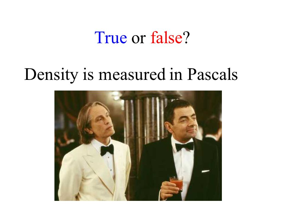 True or false Density is measured in Pascals