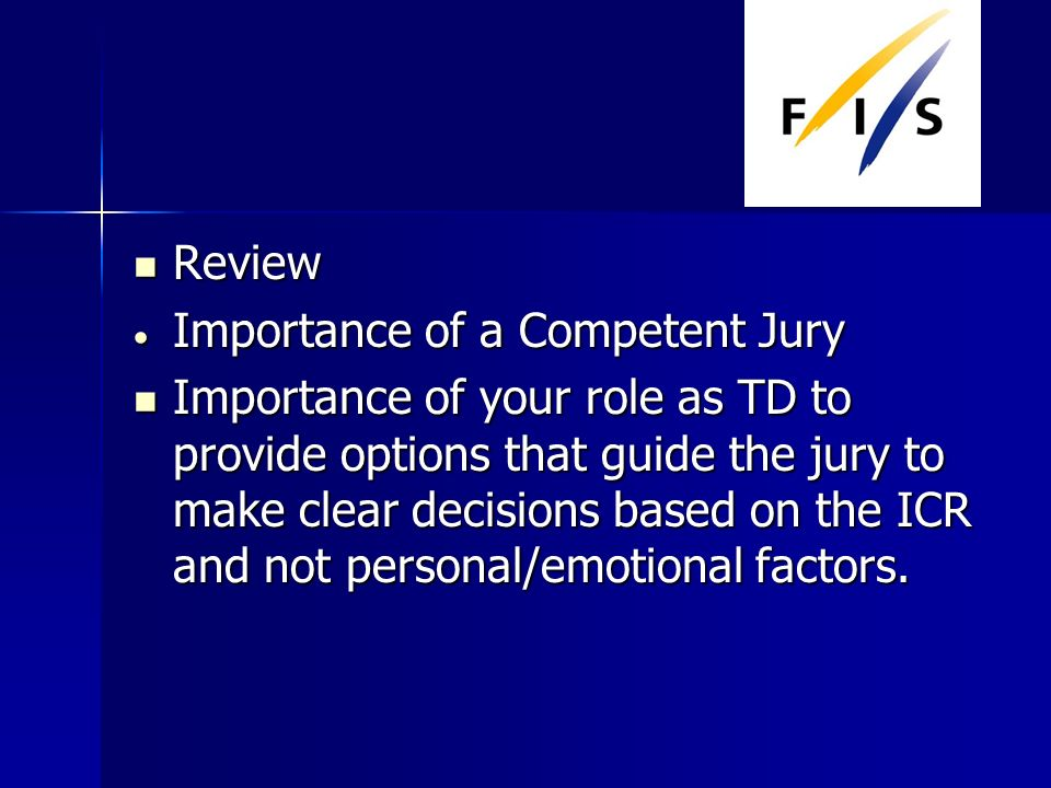 Review Review Importance of a Competent Jury Importance of a Competent Jury Importance of your role as TD to provide options that guide the jury to make clear decisions based on the ICR and not personal/emotional factors.