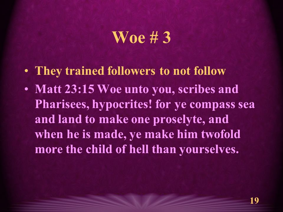 19 Woe # 3 They trained followers to not follow Matt 23:15 Woe unto you, scribes and Pharisees, hypocrites.