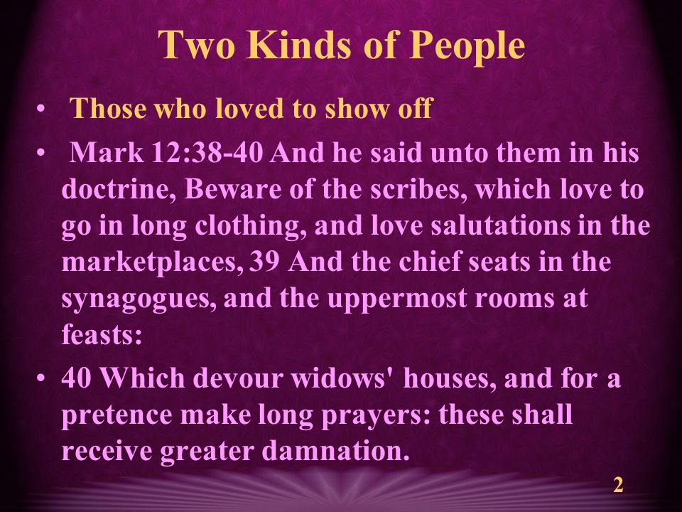 2 Two Kinds of People Those who loved to show off Mark 12:38-40 And he said unto them in his doctrine, Beware of the scribes, which love to go in long clothing, and love salutations in the marketplaces, 39 And the chief seats in the synagogues, and the uppermost rooms at feasts: 40 Which devour widows houses, and for a pretence make long prayers: these shall receive greater damnation.