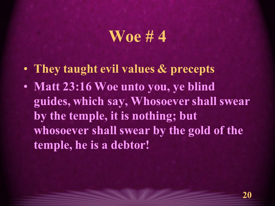 20 Woe # 4 They taught evil values & precepts Matt 23:16 Woe unto you, ye blind guides, which say, Whosoever shall swear by the temple, it is nothing; but whosoever shall swear by the gold of the temple, he is a debtor!