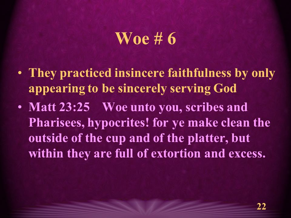22 Woe # 6 They practiced insincere faithfulness by only appearing to be sincerely serving God Matt 23:25 Woe unto you, scribes and Pharisees, hypocrites.