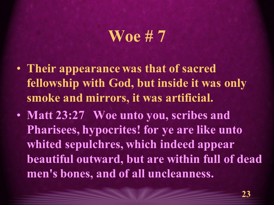 23 Woe # 7 Their appearance was that of sacred fellowship with God, but inside it was only smoke and mirrors, it was artificial.
