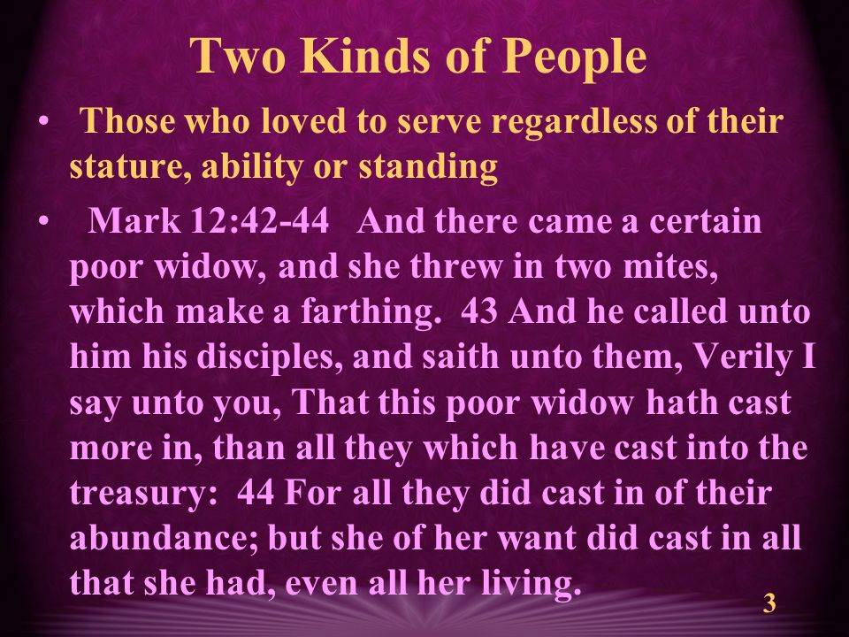 3 Two Kinds of People Those who loved to serve regardless of their stature, ability or standing Mark 12:42-44 And there came a certain poor widow, and she threw in two mites, which make a farthing.