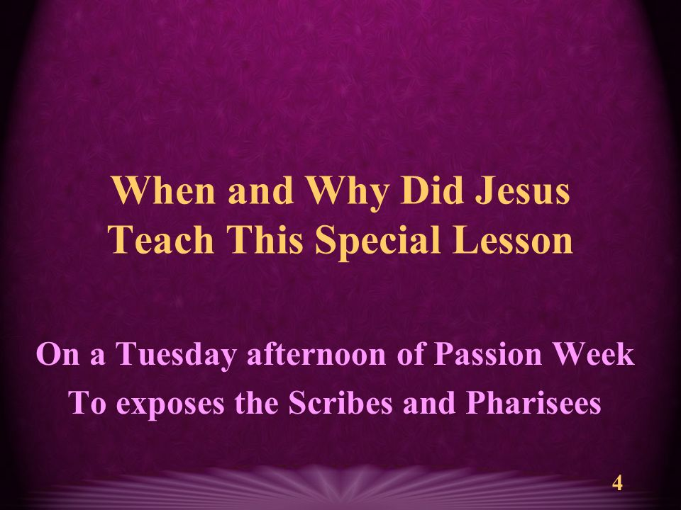 4 When and Why Did Jesus Teach This Special Lesson On a Tuesday afternoon of Passion Week To exposes the Scribes and Pharisees