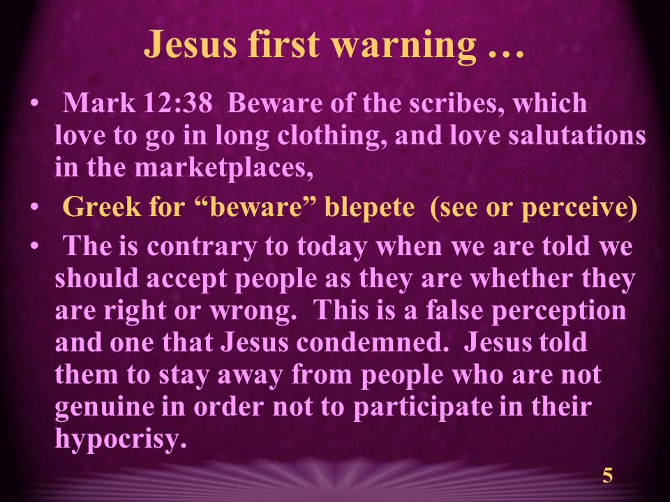 5 Jesus first warning … Mark 12:38 Beware of the scribes, which love to go in long clothing, and love salutations in the marketplaces, Greek for beware blepete (see or perceive) The is contrary to today when we are told we should accept people as they are whether they are right or wrong.